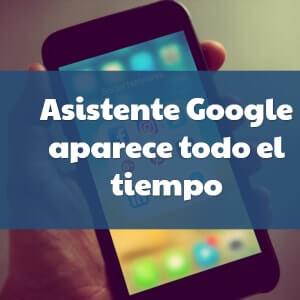 Asistente google aparece todo el tiempo android